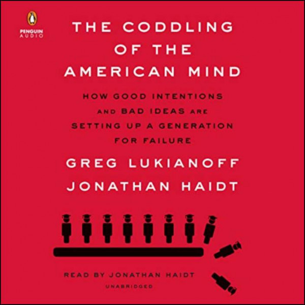 The Coddling of the American Mind: How Good Intentions and Bad Ideas Are Setting Up a Generation for