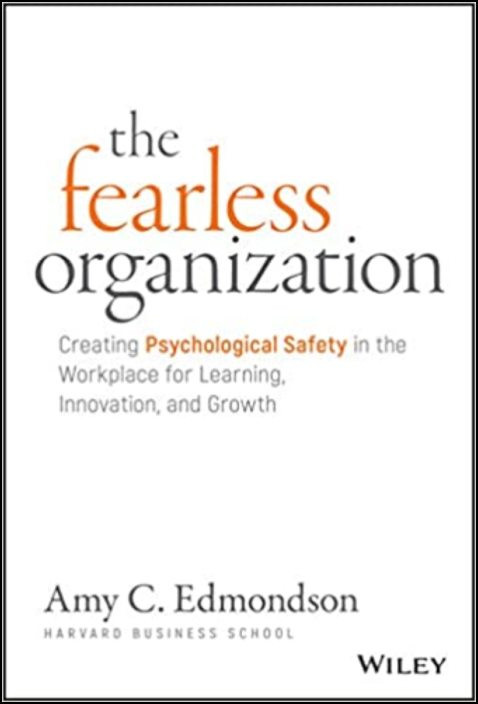 The Fearless Organization: Creating Psychological Safety in the Workplace for Learning, Innovation