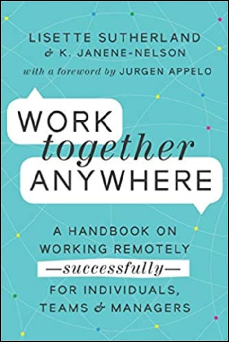 Work Together Anywhere: A Handbook on Working Remotely—Successfully—for Individuals, Teams