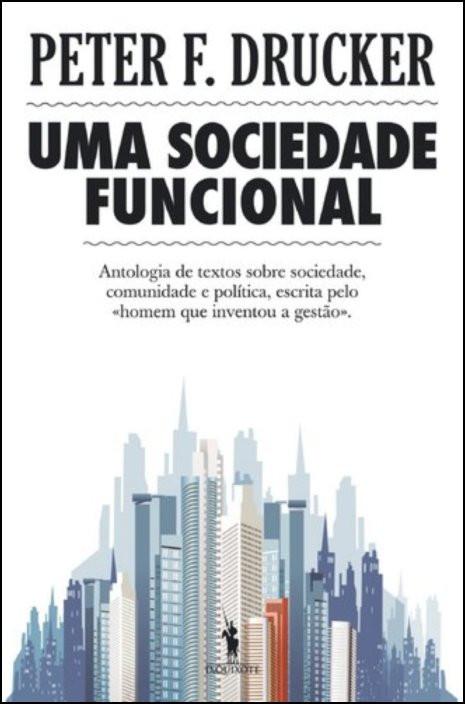 Uma Sociedade Funcional  - Antologia de textos sobre sociedade, comunidade e política, escrita pelo «homem que inventou a gestão»