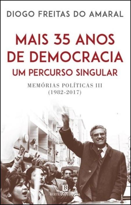 Mais 35 Anos de Democracia, Um Percurso Singular - Memórias Políticas III (1982-2017)