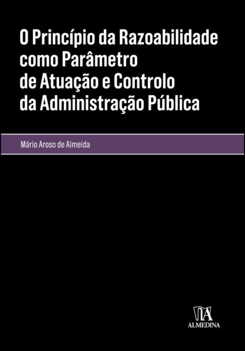 O Princípio da Razoabilidade como Parâmetro de Atuação e Controlo da Administração Pública