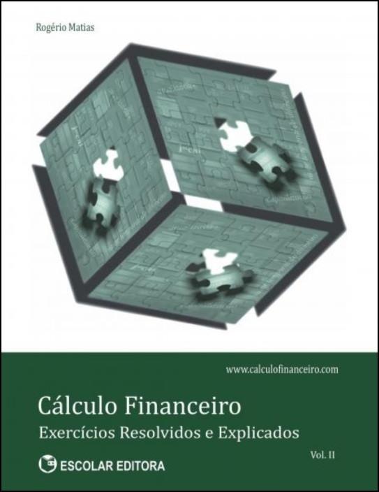 Cálculo Financeiro - Exercícios Resolvidos Explicados Vol. II