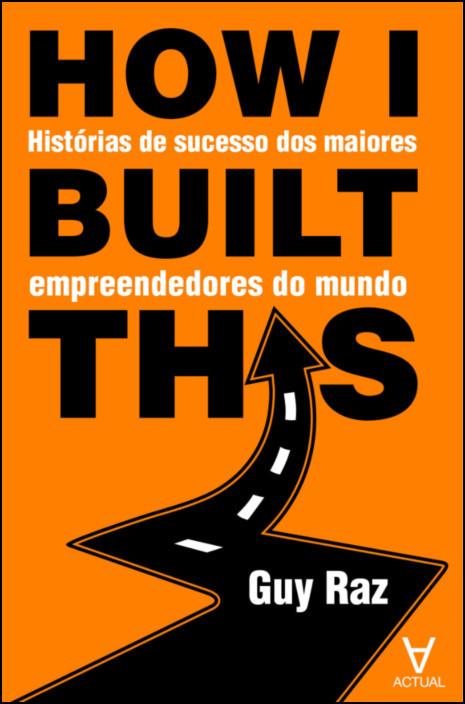 How I built this - Histórias de sucesso dos maiores empreendedores do mundo