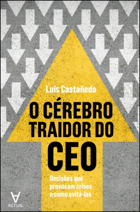 O Cérebro Traidor do CEO - Decisões que provocam crises e como evitá-las